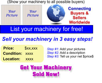 Get Your Machinery Sold Now! (Show your machinery to all possible buyers) Add Your Picture Sell your machinery in 3 easy steps! Connecting Buyers & Sellers Worldwide  List your machinery for free!  Your Picture Step #1: Add your pictures Step #2: Add a description Step #3: Tell us your net $price$  Your Picture Price:          $xx,xxx    Condition:   xxxx    Location:     xxxx