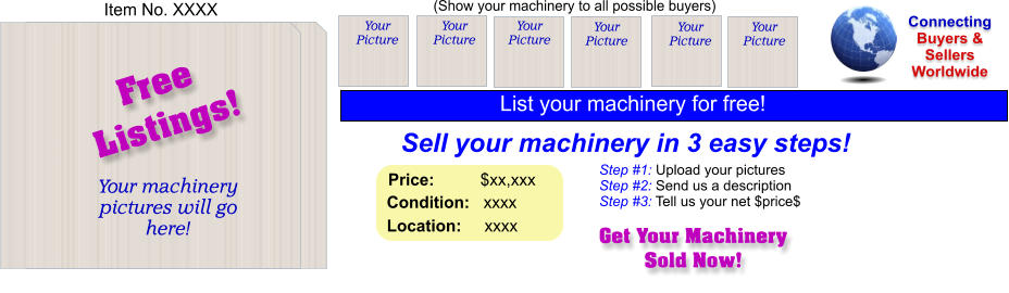(Show your machinery to all possible buyers) Sell your machinery in 3 easy steps! Get Your Machinery Sold Now! Connecting Buyers & Sellers Worldwide  Item No. XXXX Free Listings! Your machinery  pictures will go here!  Your Picture Step #1: Upload your pictures Step #2: Send us a description Step #3: Tell us your net $price$ Your Picture Your Picture Your Picture Your Picture Your Picture Price:          $xx,xxx    Condition:   xxxx    Location:     xxxx  List your machinery for free!