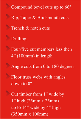 "Compound bevel cuts up to 66º  Rip, Taper & Birdsmouth cuts  Trench & notch cuts Drilling Four/five cut members less then  4"" (100mm) in length  Angle cuts from 0 to 180 degrees Floor truss webs with angles  down to 0º Cut timber from 1"" wide by 1"" high (25mm x 25mm)  up to 14"" wide by 4"" high  (350mm x 100mm)"